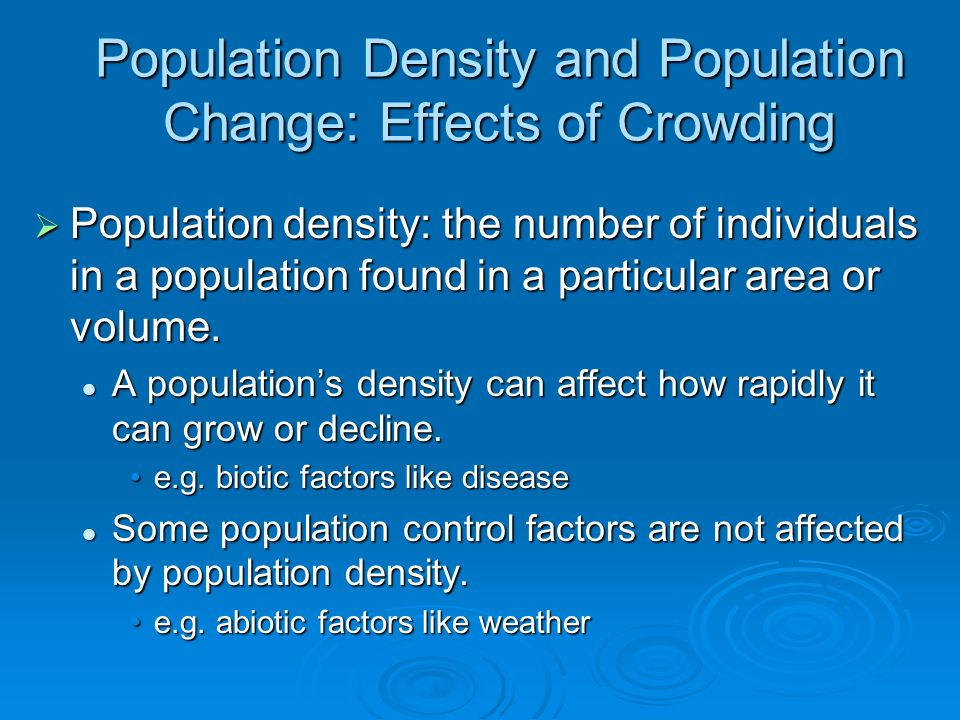 Population Density and Population Change: Effects of Crowding Population density: the number of individuals in a population found in a particular area