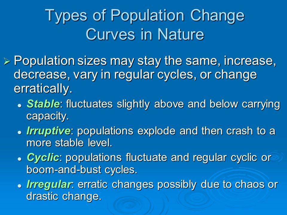 Types of Population Change Curves in Nature Population sizes may stay the same, increase, decrease, vary in regular cycles, or change erratically. Pop