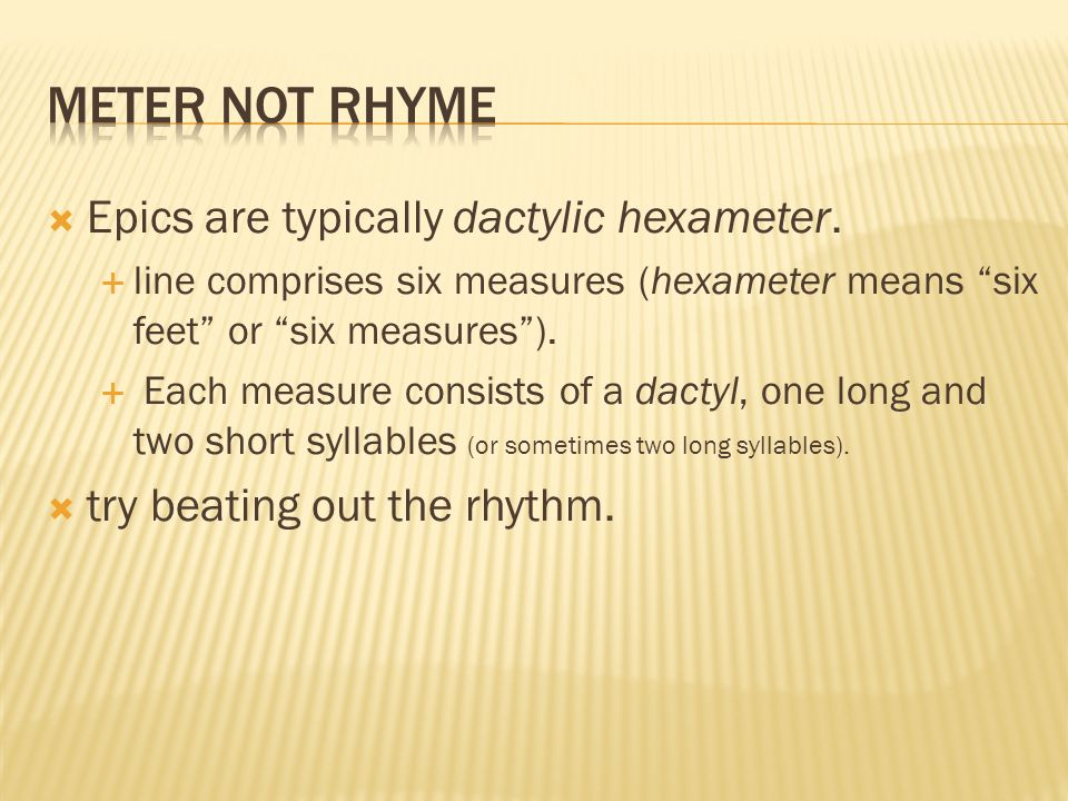 Epics are typically dactylic hexameter. line comprises six measures (hexameter means six feet or six measures). Each measure consists of a dactyl, one