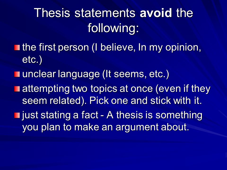 Thesis statements avoid the following: the first person (I believe, In my opinion, etc.) unclear language (It seems, etc.) attempting two topics at once (even if they seem related).