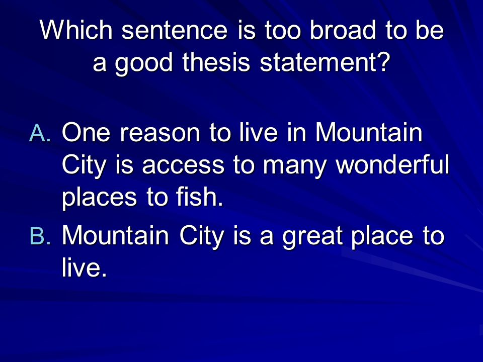 Which sentence is too broad to be a good thesis statement.