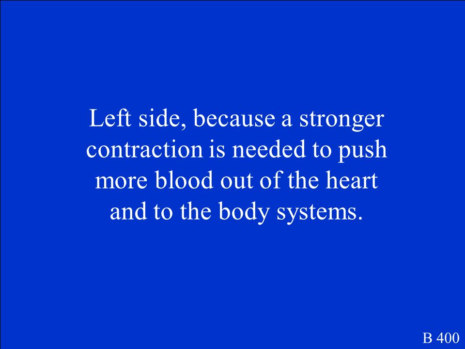 Which side of the heart is larger and stronger Explain why. B 400