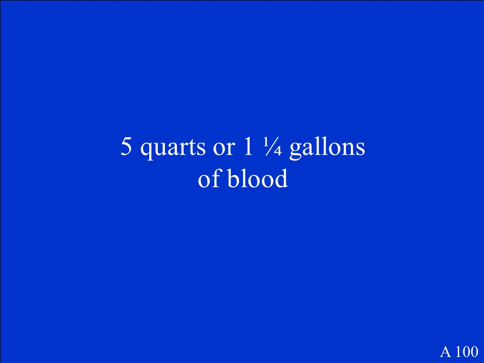 5 quarts or 1 ¼ gallons of blood A 100