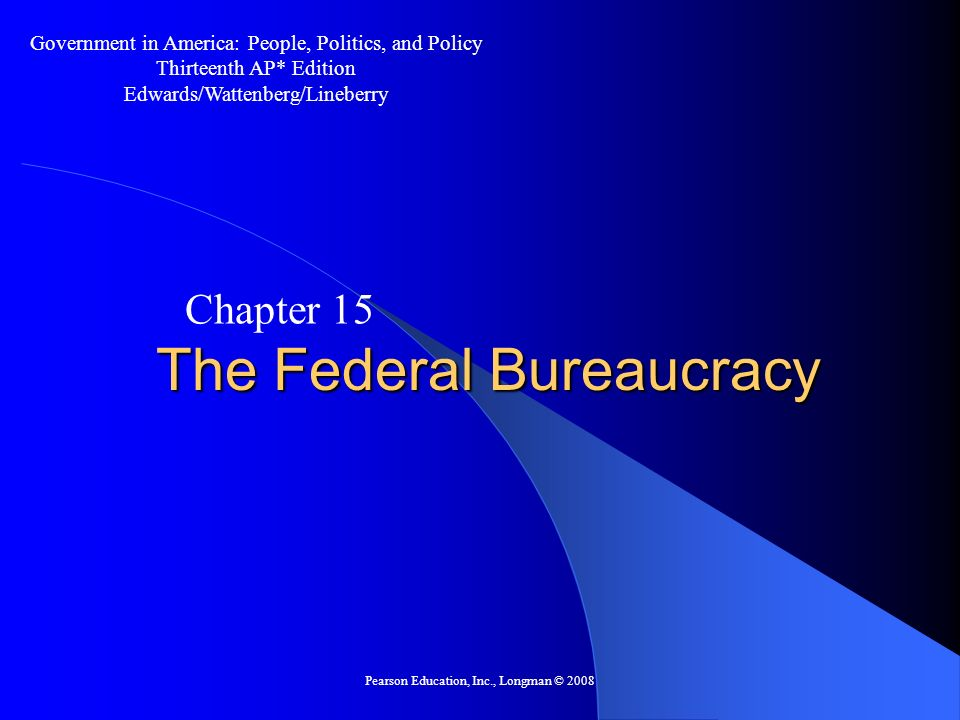 Pearson Education, Inc., Longman © 2008 How Bureaucracies Are Organized The Cabinet Departments – 13 Cabinet departments headed by a secretary – Department of Justice headed by Attorney General – Each has its own budget, staff and policy areas – Status as a cabinet department can be controversial Republicans have tried to disband Departments of Education, Energy, and Commerce