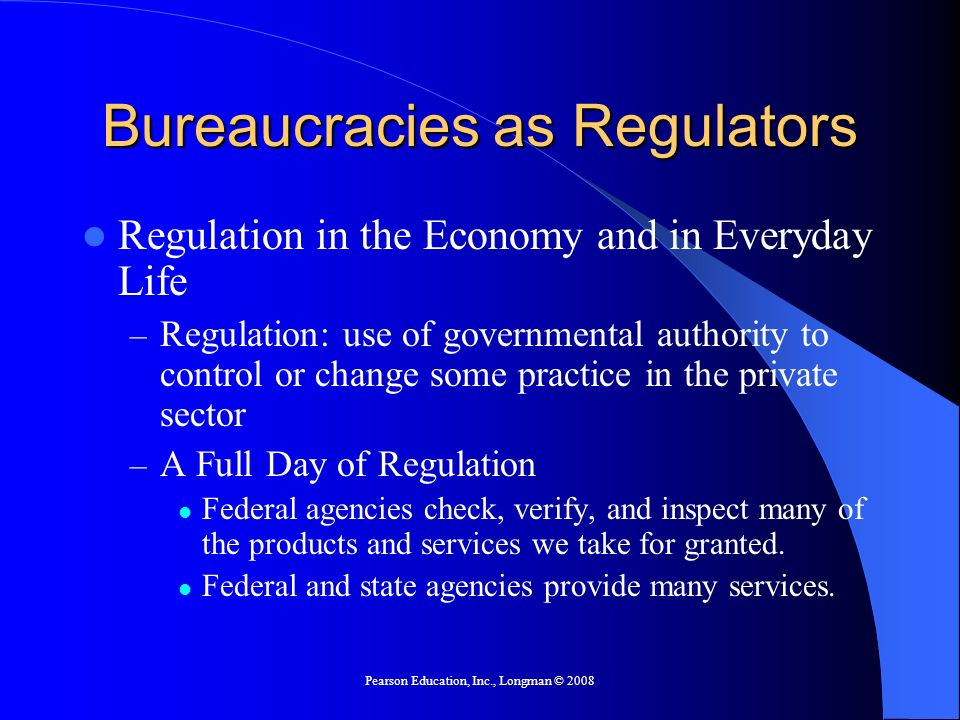 Pearson Education, Inc., Longman © 2008 Bureaucracies as Regulators Regulation in the Economy and in Everyday Life – Regulation: use of governmental a