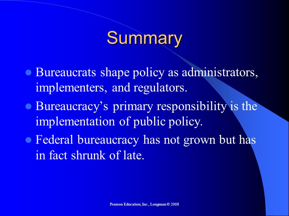Pearson Education, Inc., Longman © 2008 Summary Bureaucrats shape policy as administrators, implementers, and regulators. Bureaucracys primary respons