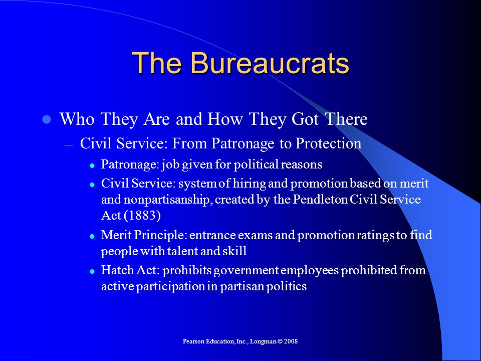 Pearson Education, Inc., Longman © 2008 The Bureaucrats Who They Are and How They Got There – Civil Service: From Patronage to Protection Patronage: j