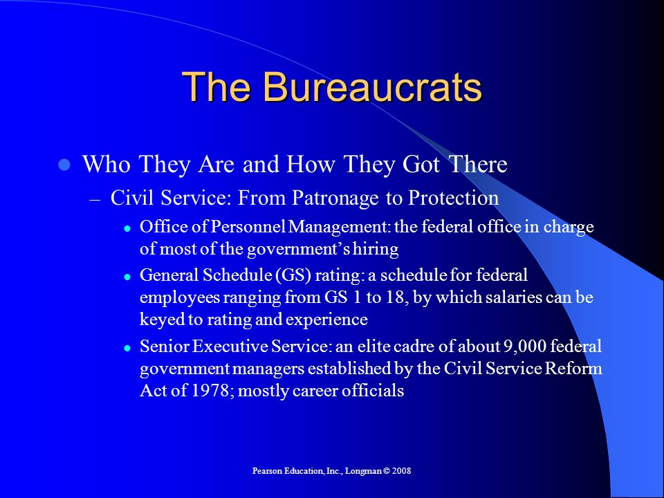 Pearson Education, Inc., Longman © 2008 Understanding Bureaucracies Bureaucracy and Democracy – Iron Triangles and Issue Networks Iron Triangles: a mutually dependent relationship between bureaucratic agencies, interest groups, and congressional committees or subcommittees Exist independently of each other They are tough, but not impossible, to get rid of Some argue they are being replaced by wider issue networks that focus on more than one policy.