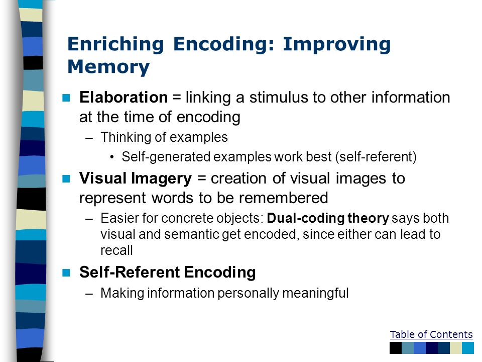 Table of Contents Enriching Encoding: Improving Memory Elaboration = linking a stimulus to other information at the time of encoding –Thinking of exam