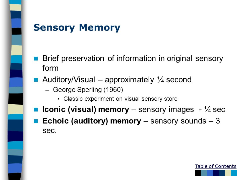 Table of Contents Sensory Memory Brief preservation of information in original sensory form Auditory/Visual – approximately ¼ second –George Sperling
