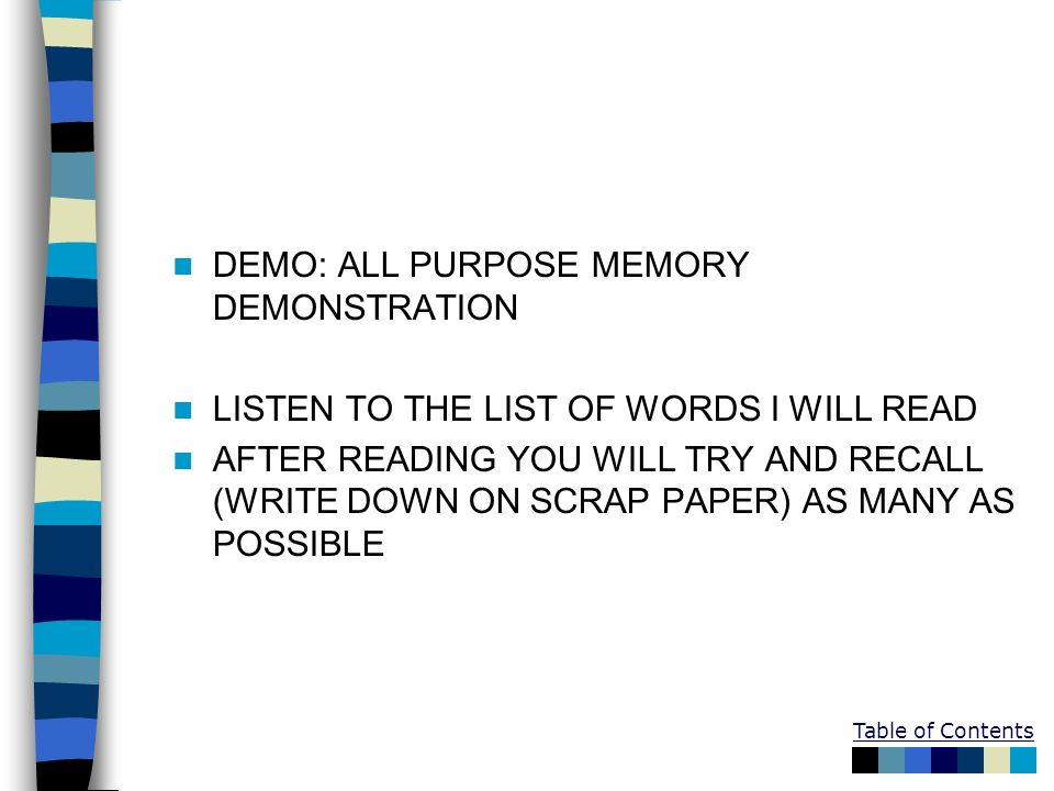 Table of Contents DEMO: ALL PURPOSE MEMORY DEMONSTRATION LISTEN TO THE LIST OF WORDS I WILL READ AFTER READING YOU WILL TRY AND RECALL (WRITE DOWN ON