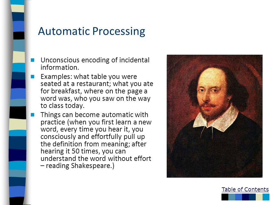 Table of Contents Automatic Processing Unconscious encoding of incidental information. Examples: what table you were seated at a restaurant; what you