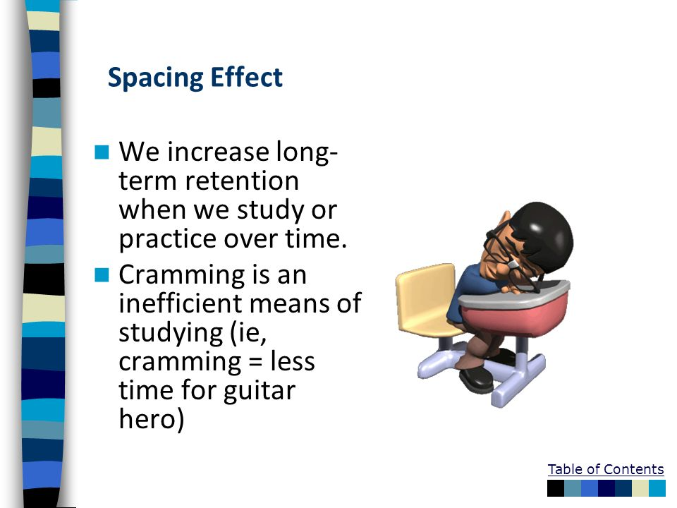 Table of Contents Spacing Effect We increase long- term retention when we study or practice over time. Cramming is an inefficient means of studying (i