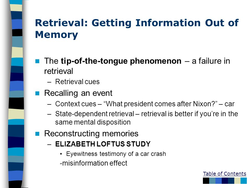 Table of Contents Retrieval: Getting Information Out of Memory The tip-of-the-tongue phenomenon – a failure in retrieval –Retrieval cues Recalling an