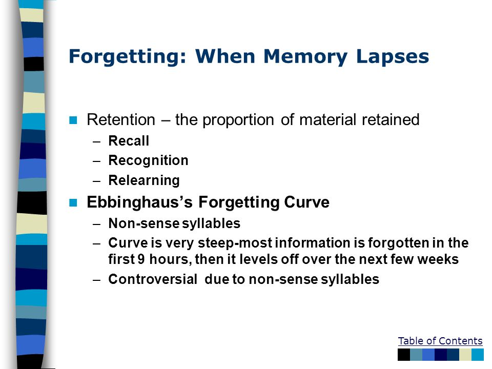 Table of Contents Forgetting: When Memory Lapses Retention – the proportion of material retained –Recall –Recognition –Relearning Ebbinghauss Forgetti