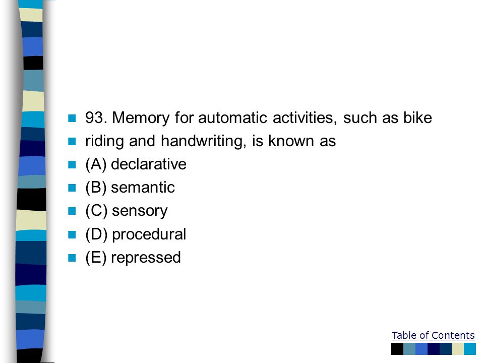 93. Memory for automatic activities, such as bike riding and handwriting, is known as (A) declarative (B) semantic (C) sensory (D) procedural (E) repr