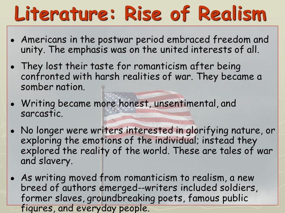 Differences in Romanticism and Realism Romantics unique/unusual unique/unusual non-conventional non-conventional focus on individual focus on individual life as it could be life as it could be appreciation of nature appreciation of nature hopeful hopeful emotional emotionalRealists ordinary/average typical focus on society life as it is nature as hostile skeptical acceptance of fate