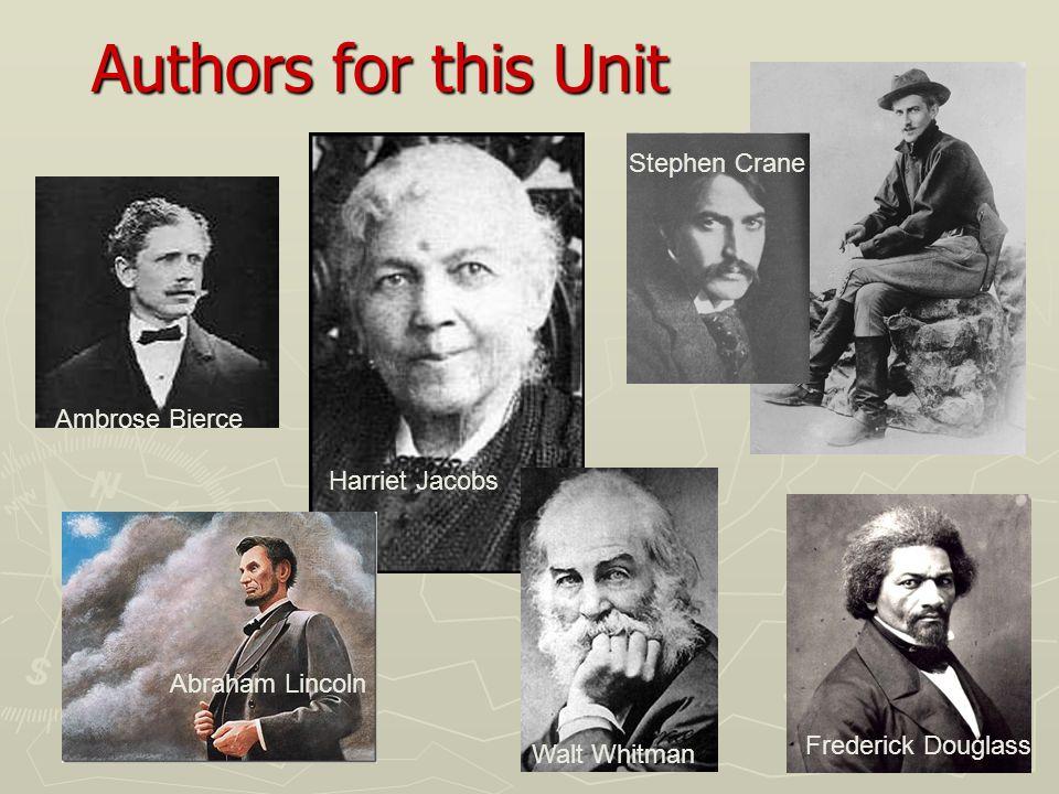 Authors for this Unit Ambrose Bierce Harriet Jacobs Stephen Crane Frederick Douglass Walt Whitman Abraham Lincoln