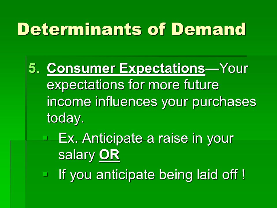 Determinants of Demand 5.Consumer ExpectationsYour expectations for more future income influences your purchases today.