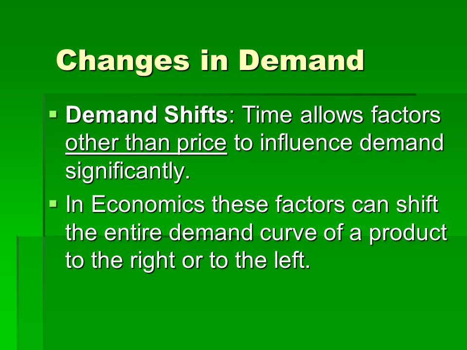 Changes in Demand Determinants of DemandFactors that can cause the entire demand curve to shift to either the right or left.