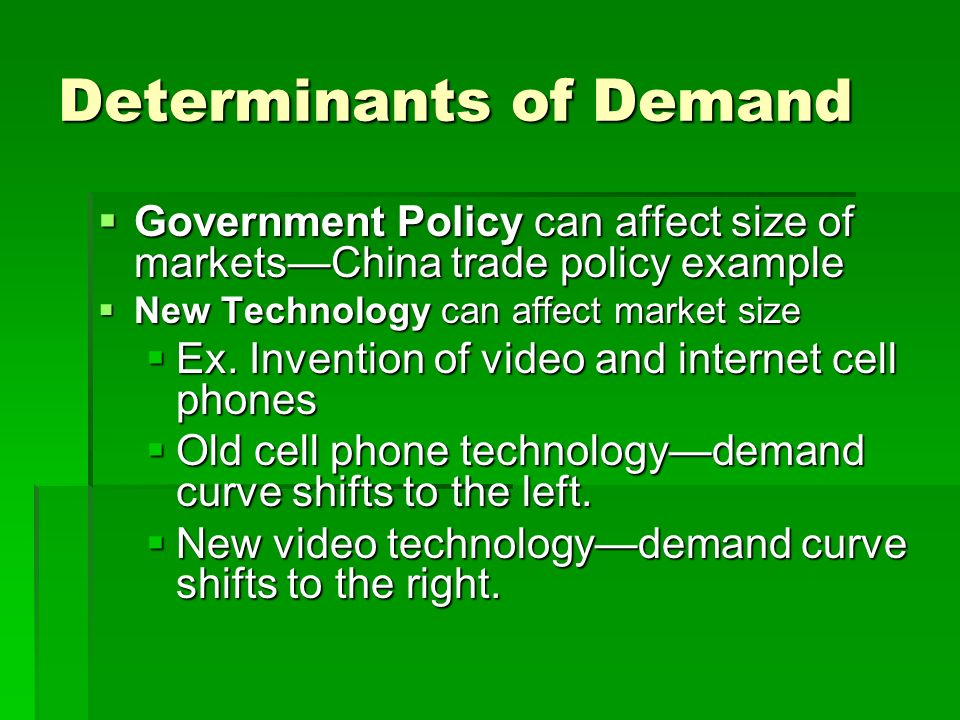Determinants of Demand 3.IncomeHigher incomes generally allows people to spend more money for goods and services which causes the demand curve to shift to the right.