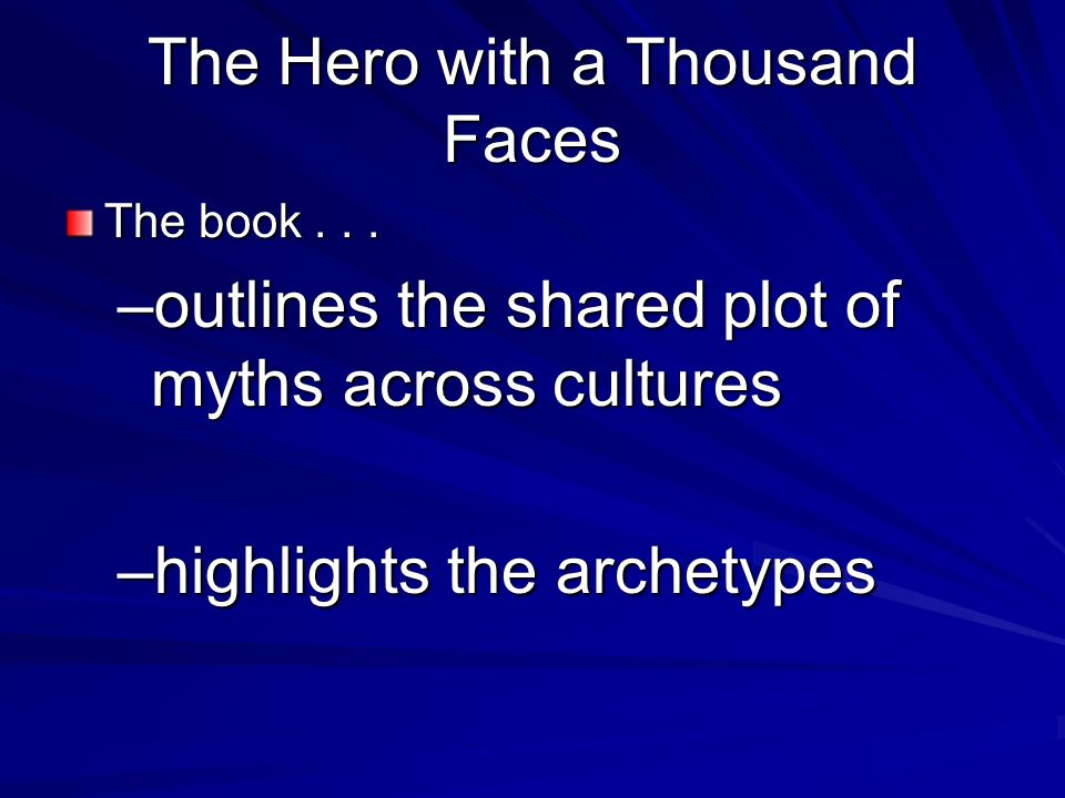 The Hero with a Thousand Faces The book... –outlines the shared plot of myths across cultures –highlights the archetypes