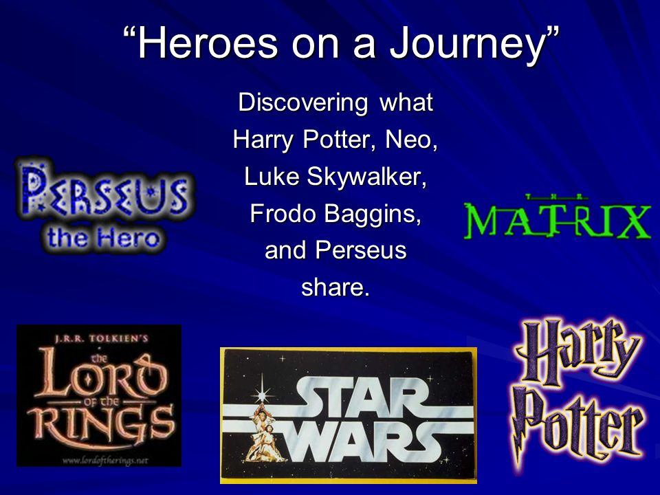Heroes on a Journey Discovering what Harry Potter, Neo, Luke Skywalker, Frodo Baggins, and Perseus share.