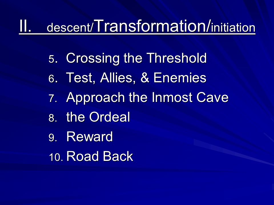 II. descent/ Transformation/ initiation 5. Crossing the Threshold 6. Test, Allies, & Enemies 7. Approach the Inmost Cave 8. the Ordeal 9. Reward 10. R