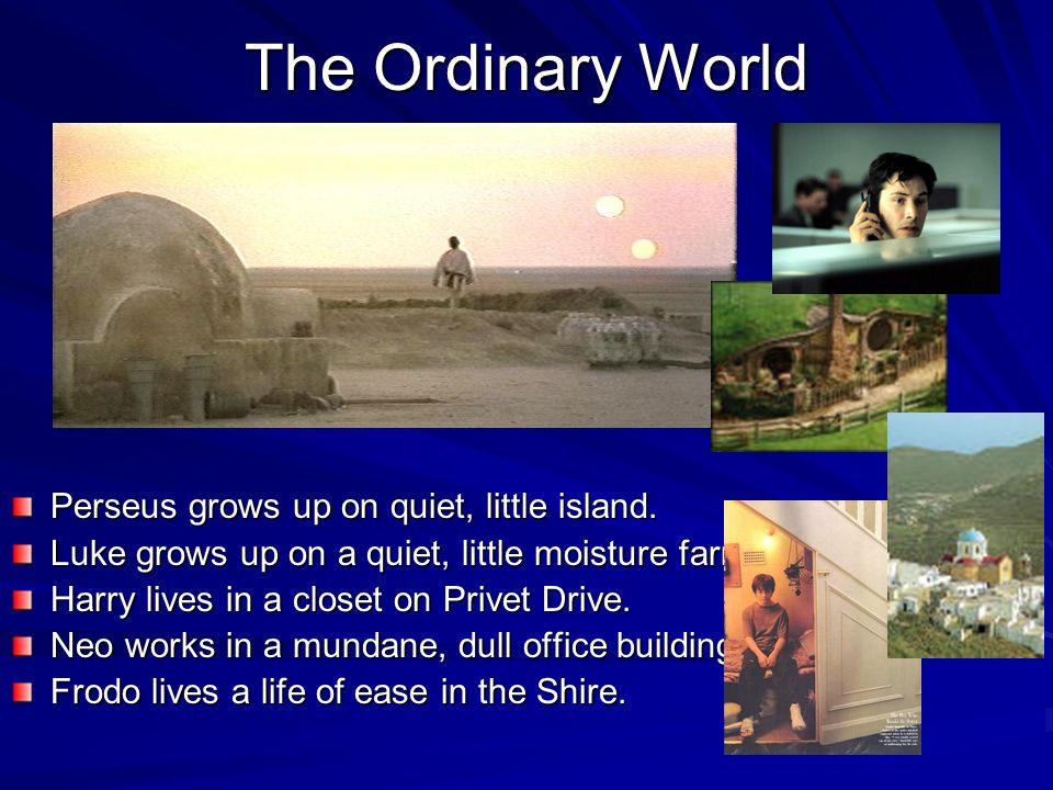 The Ordinary World Perseus grows up on quiet, little island. Luke grows up on a quiet, little moisture farm. Harry lives in a closet on Privet Drive.