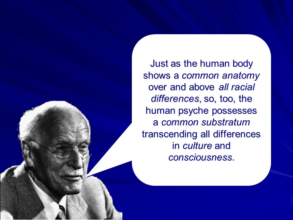 Just as the human body shows a common anatomy over and above all racial differences, so, too, the human psyche possesses a common substratum transcend