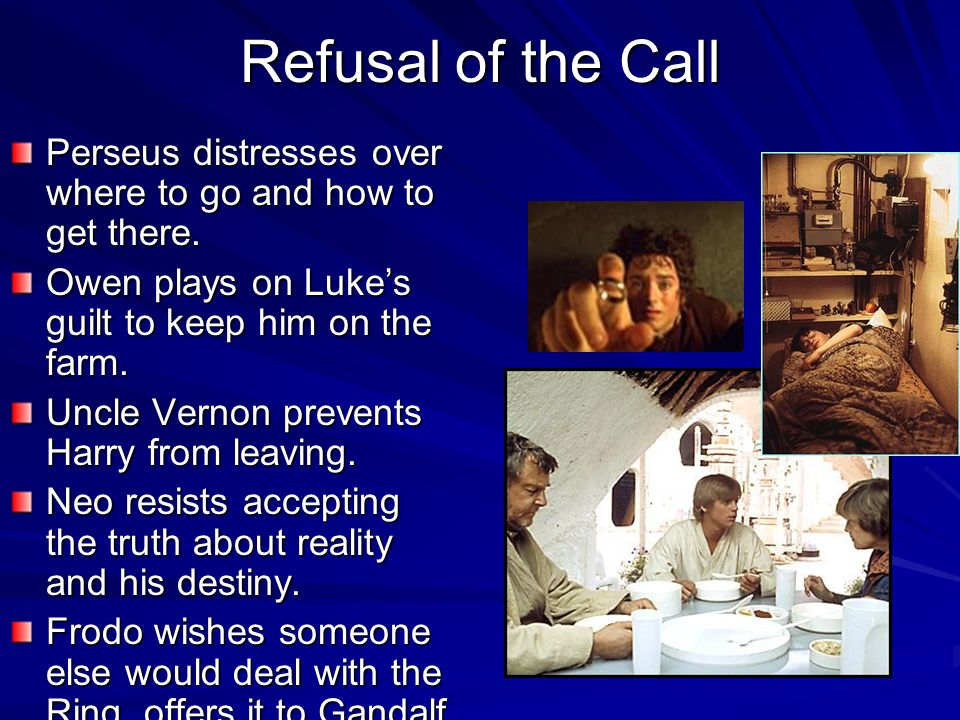 Refusal of the Call Perseus distresses over where to go and how to get there. Owen plays on Lukes guilt to keep him on the farm. Uncle Vernon prevents