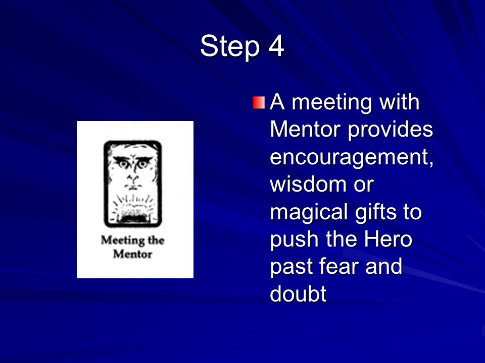 A meeting with Mentor provides encouragement, wisdom or magical gifts to push the Hero past fear and doubt Step 4