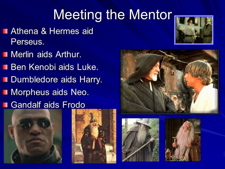 Meeting the Mentor Athena & Hermes aid Perseus. Merlin aids Arthur. Ben Kenobi aids Luke. Dumbledore aids Harry. Morpheus aids Neo. Gandalf aids Frodo