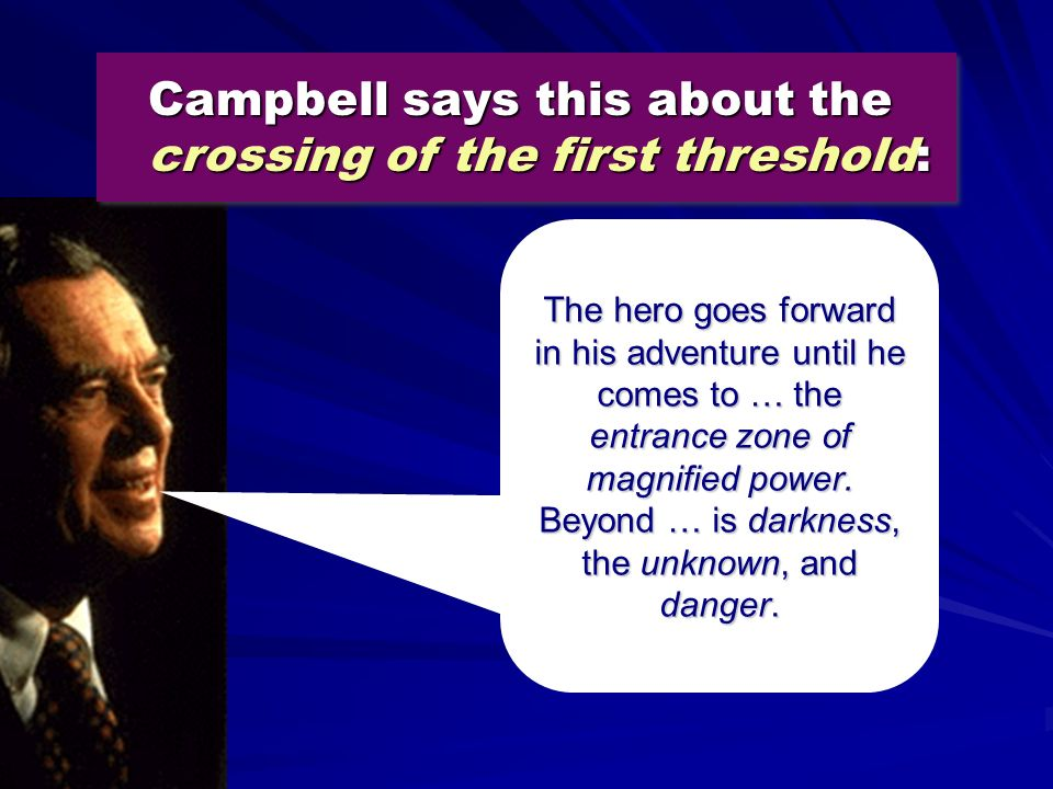 Campbell says this about the crossing of the first threshold: The hero goes forward in his adventure until he comes to … the entrance zone of magnifie