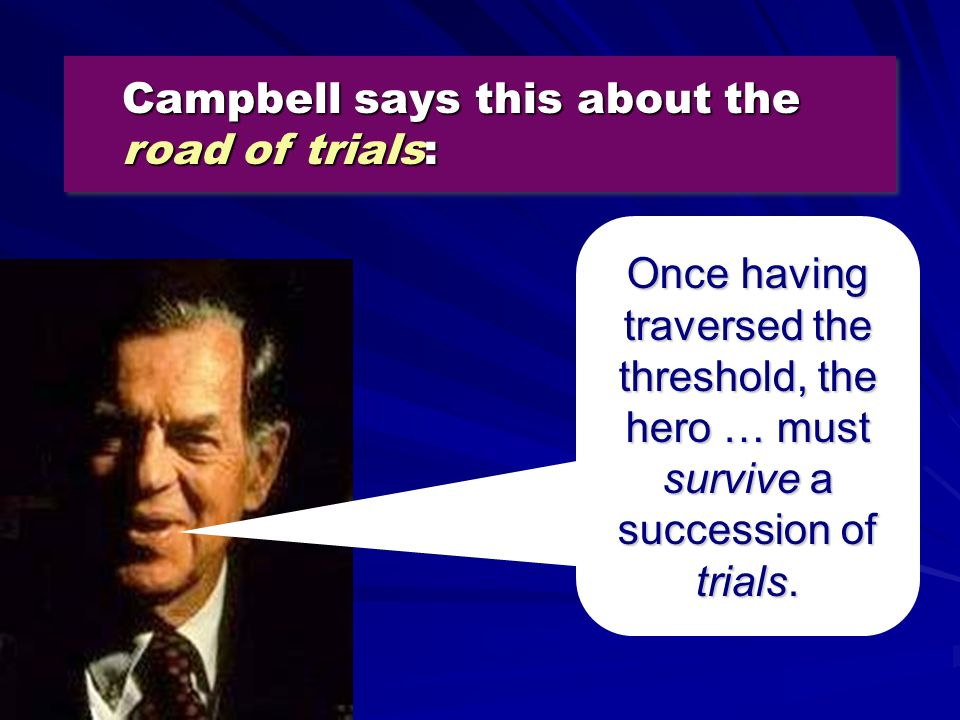 Campbell says this about the road of trials: Once having traversed the threshold, the hero … must survive survive a succession of trials.