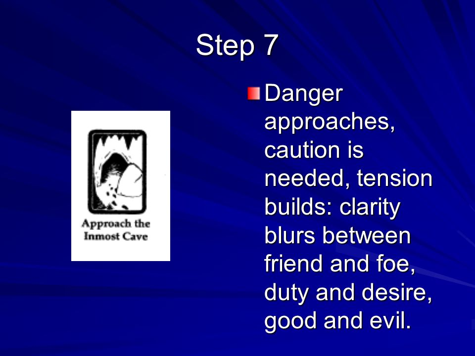 Danger approaches, caution is needed, tension builds: clarity blurs between friend and foe, duty and desire, good and evil. Step 7
