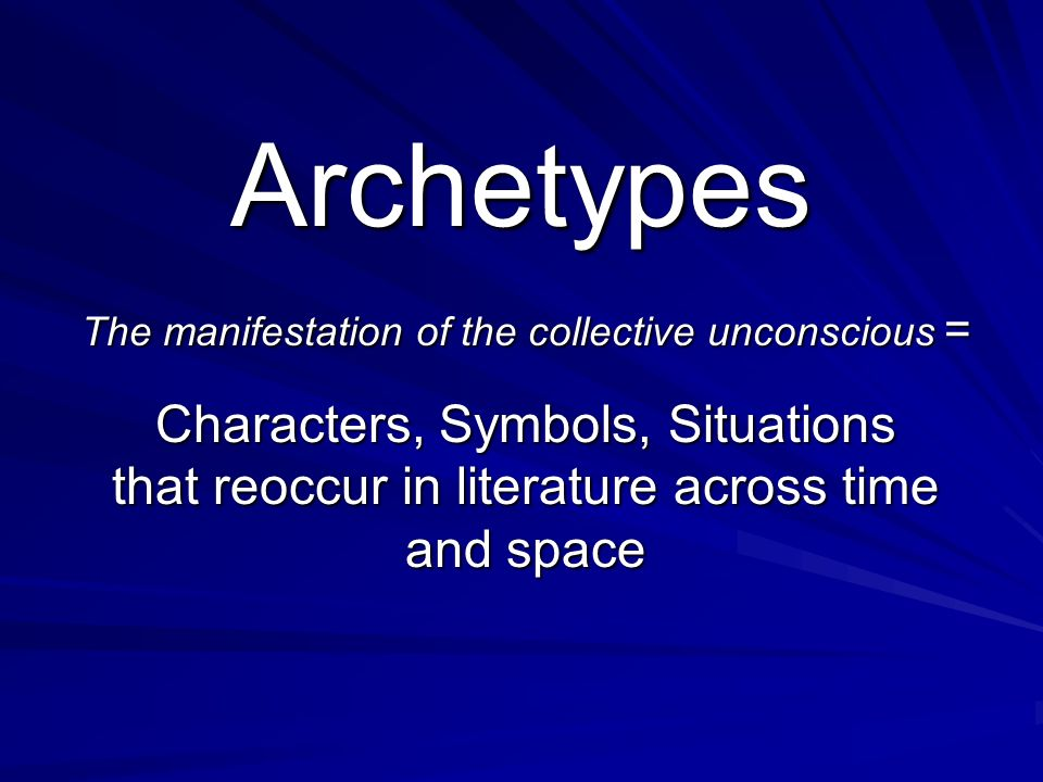 Archetypes The manifestation of the collective unconscious = Characters, Symbols, Situations that reoccur in literature across time and space