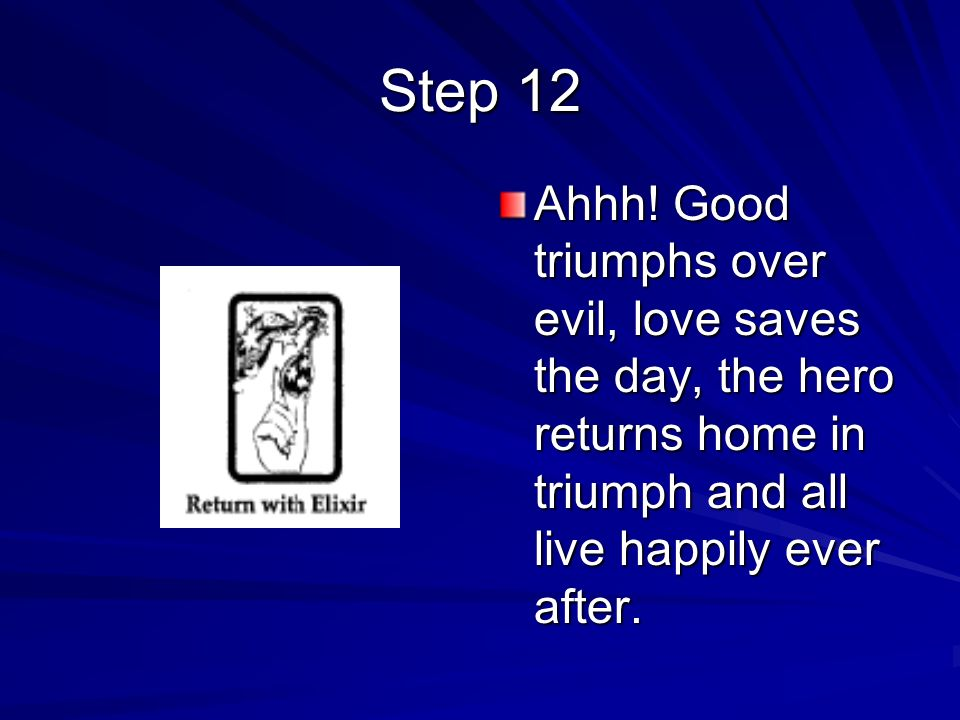 Ahhh! Good triumphs over evil, love saves the day, the hero returns home in triumph and all live happily ever after. Step 12