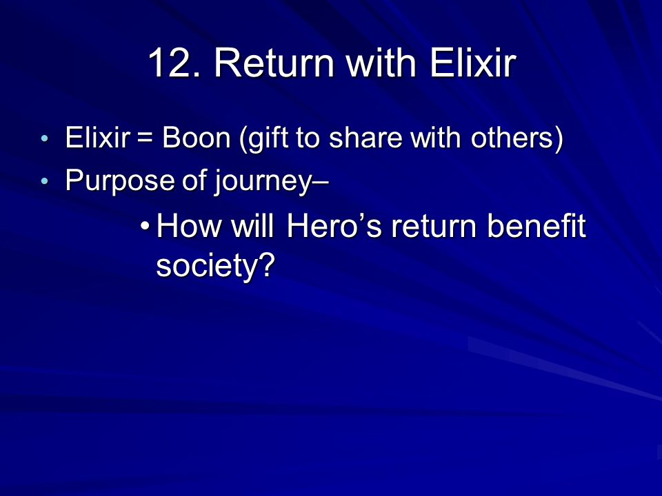12. Return with Elixir Elixir = Boon (gift to share with others) Elixir = Boon (gift to share with others) Purpose of journey– Purpose of journey– How