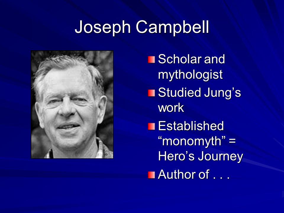 Joseph Campbell Scholar and mythologist Studied Jungs work Established monomyth = Heros Journey Author of...