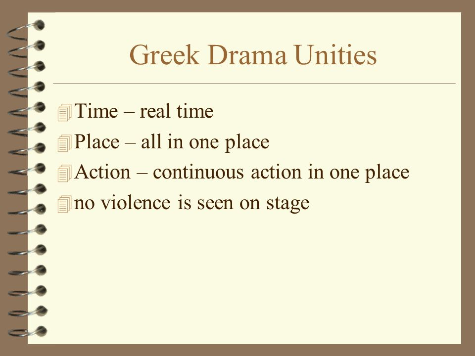 Greek Drama Unities 4 Time – real time 4 Place – all in one place 4 Action – continuous action in one place 4 no violence is seen on stage