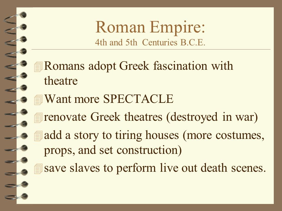 Roman Empire: 4th and 5th Centuries B.C.E. 4 Romans adopt Greek fascination with theatre 4 Want more SPECTACLE 4 renovate Greek theatres (destroyed in