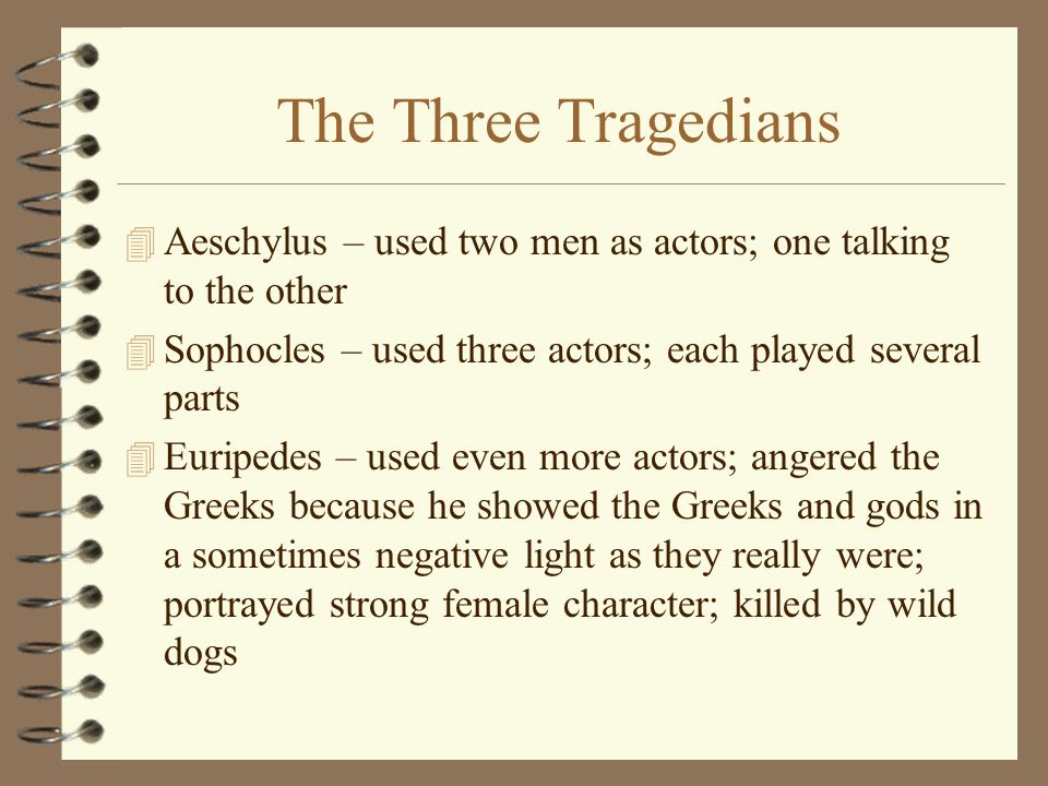 The Three Tragedians 4 Aeschylus – used two men as actors; one talking to the other 4 Sophocles – used three actors; each played several parts 4 Eurip