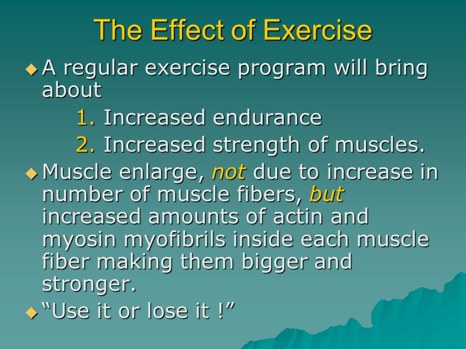 The Effect of Exercise A regular exercise program will bring about A regular exercise program will bring about 1. Increased endurance 1. Increased end