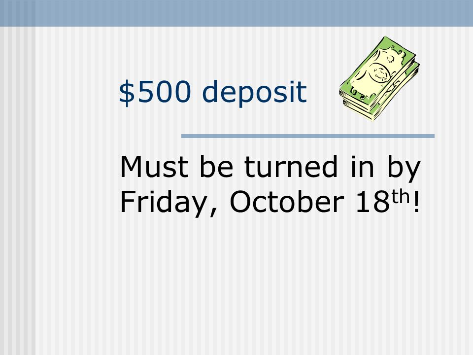 $500 deposit Must be turned in by Friday, October 18 th !