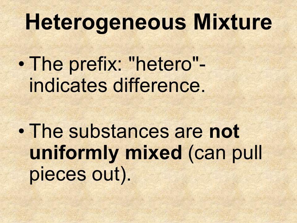 Heterogeneous Mixture The prefix: hetero - indicates difference.