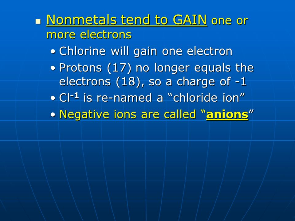 Nonmetals tend to GAIN one or more electrons Nonmetals tend to GAIN one or more electrons Chlorine will gain one electronChlorine will gain one electr