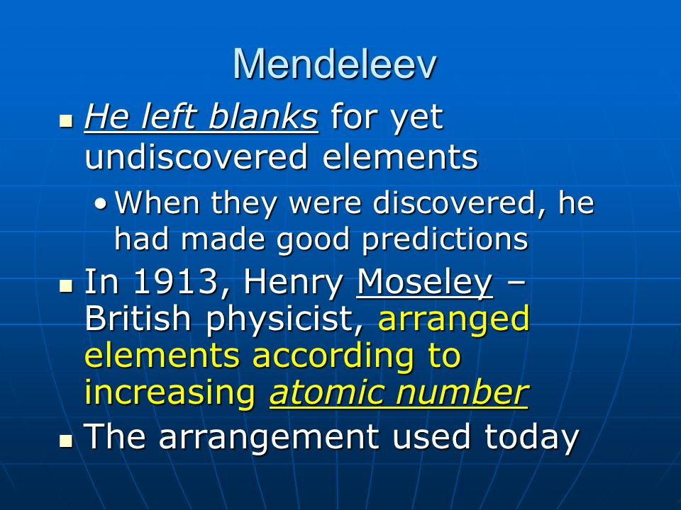 Mendeleev He left blanks for yet undiscovered elements He left blanks for yet undiscovered elements When they were discovered, he had made good predic