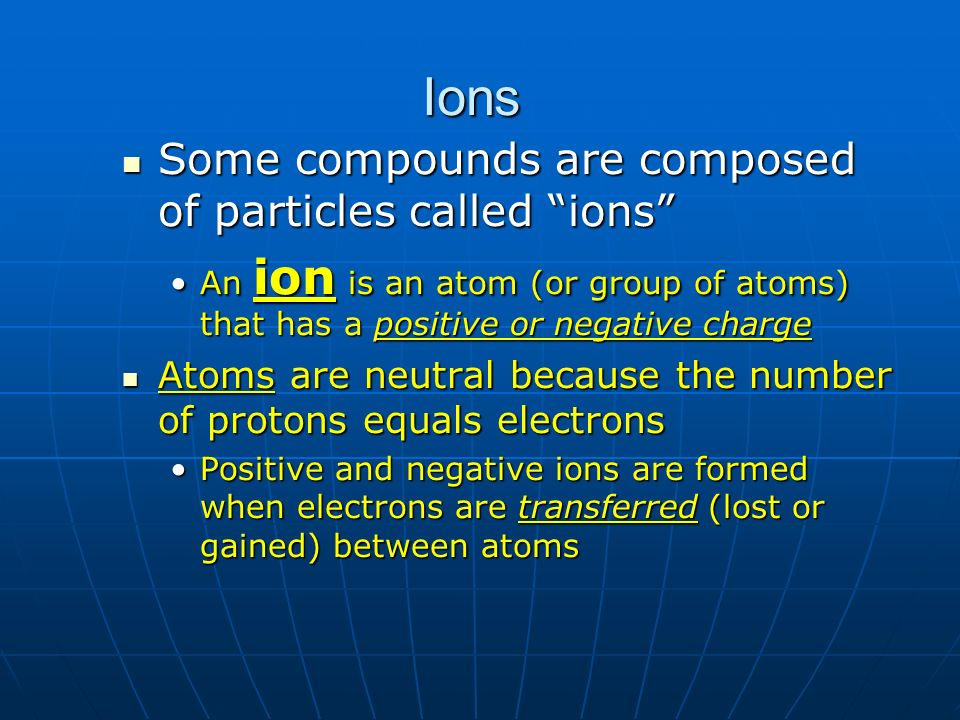 Ions Some compounds are composed of particles called ions Some compounds are composed of particles called ions An ion is an atom (or group of atoms) t