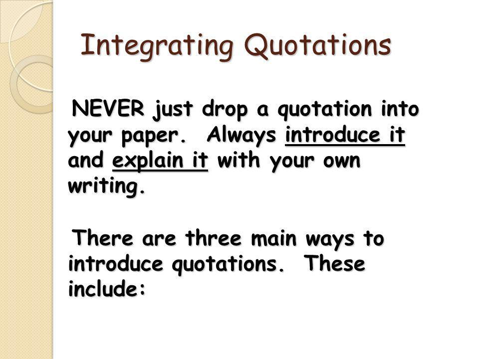 Integrating Quotations NEVER just drop a quotation into your paper.
